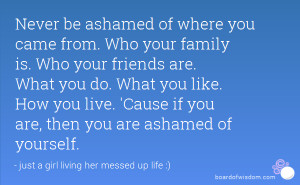 Never be ashamed of where you came from. Who your family is. Who your ...