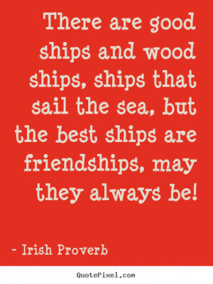 good ships and wood ships, ships that sail the sea, but the best ships ...