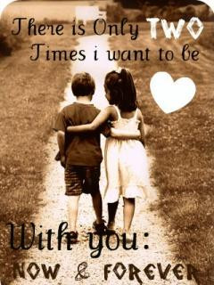 there is only 2 times I want to be with you now & forever