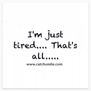 Am Just Tired, That's All