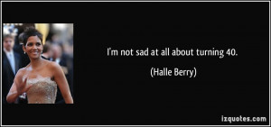 not sad at all about turning 40. - Halle Berry