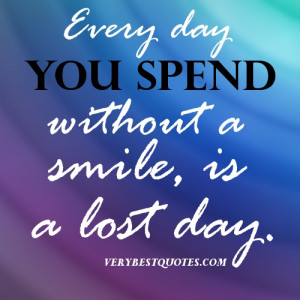 SMILE QUOTES- Every day you spend without a smile, is a lost day ...