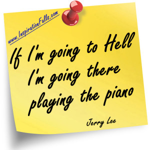 If I'm going to Hell, I'm going there playing the piano