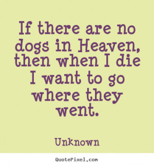 Quotes about friendship - If there are no dogs in heaven, then when i ...