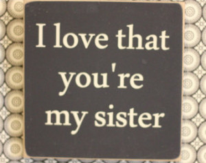 Love My Sister Quotes For Facebook I love that you're my sister,