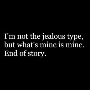 ... Mine Is Mine: Quote About Im Not The Jealous Type But Whats Mine Is
