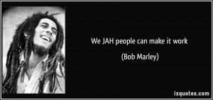 We JAH people can make it work - Bob Marley