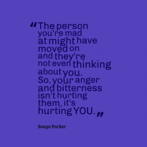 ... not thinking about you. So you're anger and bitterness is not hurting