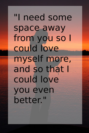 need some space away from you so I could love myself more, and so ...