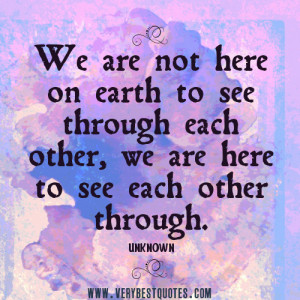 We are not here on earth to see through each other, we are here to see ...