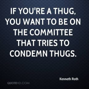 ... thug, you want to be on the committee that tries to condemn thugs