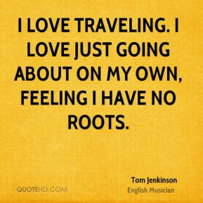 Tom Jenkinson - I love traveling. I love just going about on my own ...