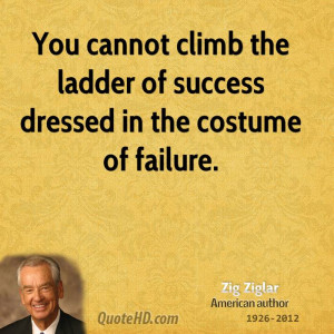 You cannot climb the ladder of success dressed in the costume of ...