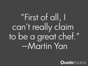 martin yan quotes first of all i can t really claim to be a great chef ...