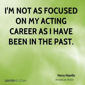 Harry Hamlin - I'm not as focused on my acting career as I have been ...