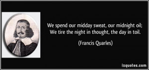 We spend our midday sweat, our midnight oil; We tire the night in ...