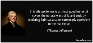 In truth, politeness is artificial good humor, it covers the natural ...