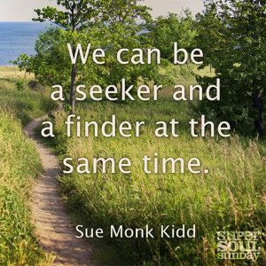 We can be a seeker and a finder at the same time. — Sue Monk Kidd