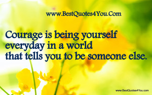 Quotes About Being Happy With Yourself Courage is being yourself