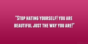 """Stop hating yourself! you are beautiful just the way you are!"""""""