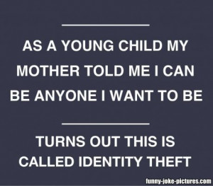 Funny Identity Theft Meme Joke Picture - As a young child my mother ...