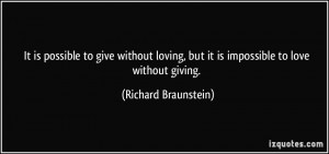 ... , but it is impossible to love without giving. - Richard Braunstein