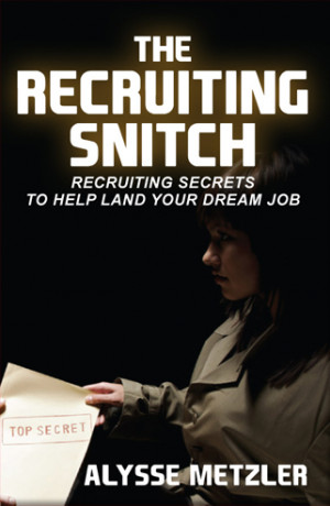 The Recruiting Snitch Recruiting Secrets to Help Land Your Dream Job.