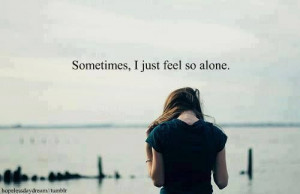 Feeling Lost And Alone Quotes Sometimes i just feel lost and