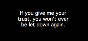 If you give me your trust, you won't ever be let down again.