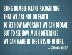 Humility Quote: Being humble means recognizing that we are...