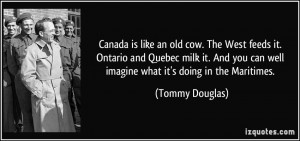 Canada is like an old cow. The West feeds it. Ontario and Quebec milk ...