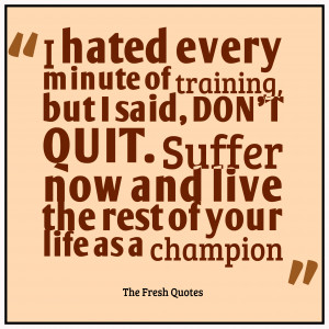 hated every minute of training, but I said, 'Don't quit. Suffer ...