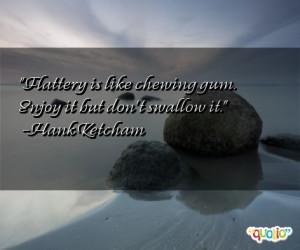 Flattery is like chewing gum. Enjoy it but don't swallow it. -Hank ...