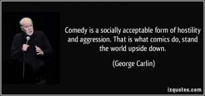 ... That is what comics do, stand the world upside down. - George Carlin