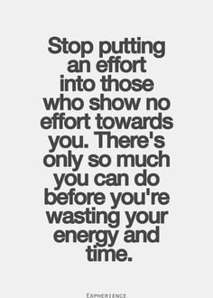 Stop wasting time and energy on those who don't show the same respect ...
