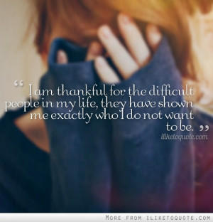 am thankful for the difficult people in my life, they have shown me ...
