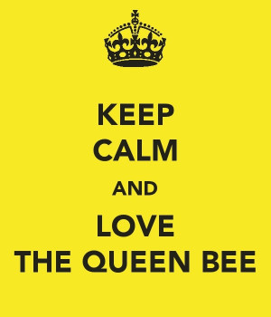 yes, I am the Queen bee....