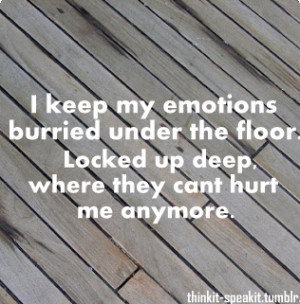 emotions burried under the floor. Locked up deep, where they cant hurt ...