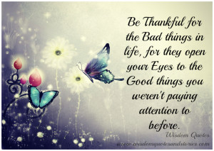 Be thankful for the bad things in life, for they open your eyes to the ...