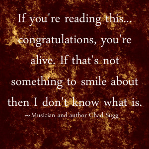 If you're reading this...congratulations, you're alive. If that's not ...