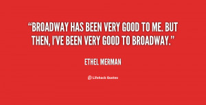 Broadway has been very good to me. But then, I've been very good to ...