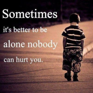 sometimes it is better to be alone no body can hurt u...