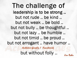 The challenge of leadership is to be strong...