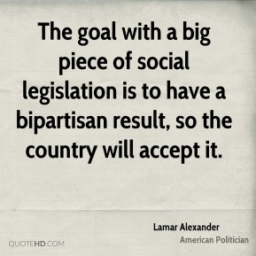 Lamar Alexander - The goal with a big piece of social legislation is ...