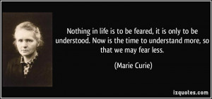 Nothing in life is to be feared, it is only to be understood. Now is ...