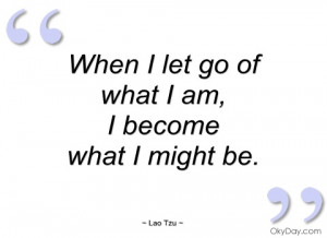When I let go of what I am, I become what I be.