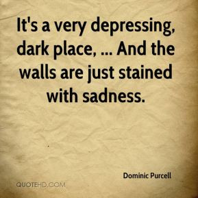 It's a very depressing, dark place, ... And the walls are just stained ...