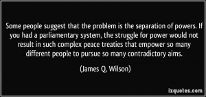 Some people suggest that the problem is the separation of powers. If ...