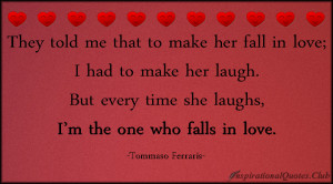 They told me that to make her fall in love; I had to make her laugh ...