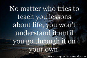 No matter who tries to teach you lessons about life, you won't ...